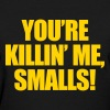 You're Killin Me Smalls! Women's T-Shirts - Women's T-Shirt