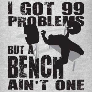 Gym Humor - 99 Problems But A Bench Ain't One Hood - Men's T-Shirt