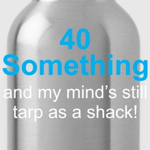 40 Something And My Minds Still Tarp As A Shack - Water Bottle