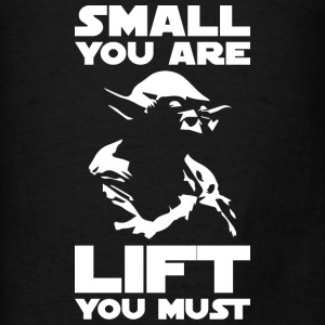 Bodybuilding Humor - Small You Are, Lift You Must  - Men's T-Shirt