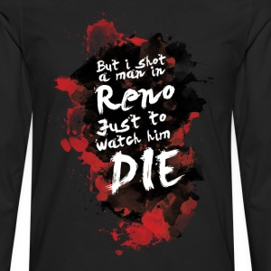 But i shot a men in Reno, just to watch him die. - Men's Premium Long Sleeve T-Shirt
