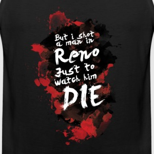But i shot a men in Reno, just to watch him die. - Men's Premium Tank
