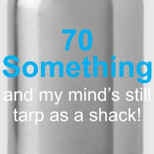 70 Something And My Minds Still Tarp As A Shack - Water Bottle