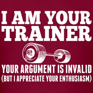 I Am Your Trainer Your Argument Is Invalid - Men's T-Shirt
