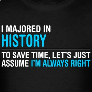 I Majored In History To Save Time I Am Always Righ - Men's T-Shirt