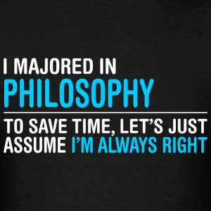 I Majored In Philosophy To Save Time I Am Right - Men's T-Shirt