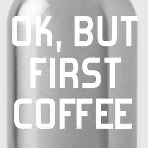 OK, But first coffee - Water Bottle