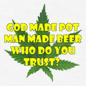 god made pot. Man made beer. Who do you trust? - Men's T-Shirt