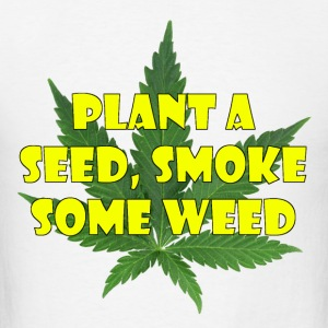 Plant a seed. Smoke some weed - Men's T-Shirt