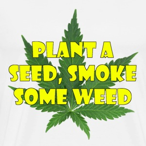 Plant a seed. Smoke some weed - Men's Premium T-Shirt