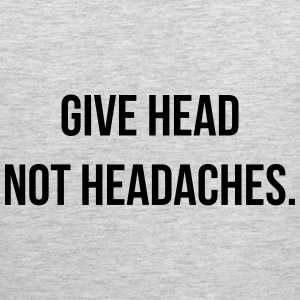 Give head, not headaches. Women's T-Shirts - Men's Premium Tank