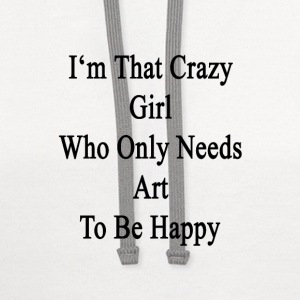im_that_crazy_girl_who_only_needs_art_to Women's T-Shirts - Contrast Hoodie