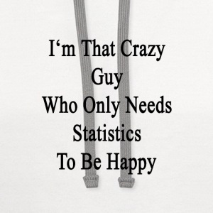 im_that_crazy_guy_who_only_needs_statist T-Shirts - Contrast Hoodie