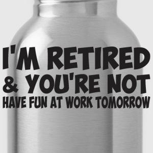 I'm Retired You Are Not Have Fun At Work Tomorrow - Water Bottle