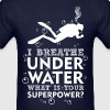 I Breathe Underwater Whats Your Superpower? - Men's T-Shirt