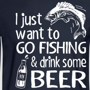 I Just Want To Go Fishing And Drink Some Beer - Men's Long Sleeve T-Shirt