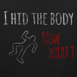 I Hid The Body Now What? Women's T-Shirts - Men's Premium Tank