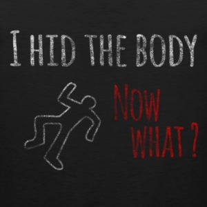 I Hid The Body Now What? T-Shirts - Men's Premium Tank