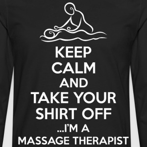 Keep Calm Take Your Shirt Off Im Massage Therapist - Men's Premium Long Sleeve T-Shirt