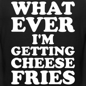 Whatever I Am Getting Cheese Fries - Men's Premium Tank