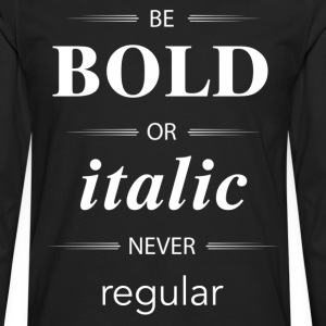 Be Bold Or Italic Never Regular T-Shirts - Men's Premium Long Sleeve T-Shirt
