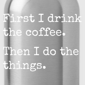first i drink the coffee, then I do the things Women's T-Shirts - Water Bottle