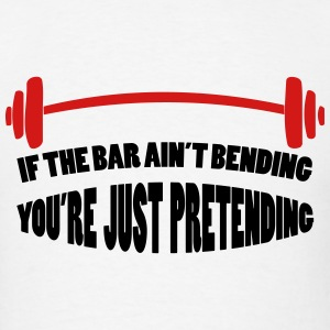 If The Bar Ain't Bending You're Just Pretending - Men's T-Shirt