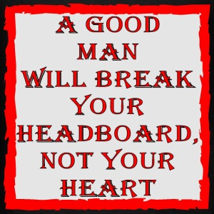 A Good Man Will Break Your Headboard Not Ur Heart - Men's T-Shirt