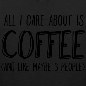 All I Care About Is Coffee... T-Shirts - Men's Premium Tank