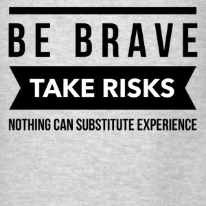 Be brave take risks nothing can substitute experie Hoodies - Men's T-Shirt