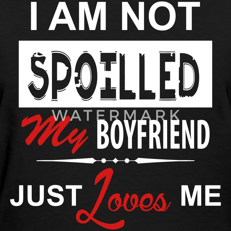 I Am Not Spoiled My Boyfriend Just Loves Me Women's T-Shirts - Women's T-Shirt