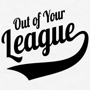 Out Of Your League Singles Humor Mugs & Drinkware - Men's T-Shirt