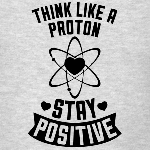 THINK LIKE A PROTON - STAY POSITIVE Hoodies - Men's T-Shirt