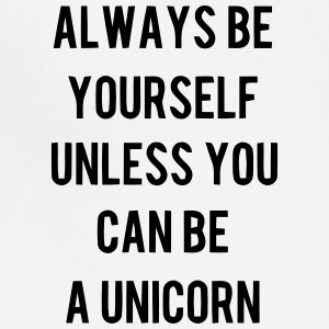ALWAYS BE YOURSELF UNLESS YOU CAN BE A UNICORN :-) Caps - Adjustable Apron
