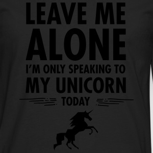 Leave Me Alone - I'm Only Speaking To My Unicorn.. Women's T-Shirts - Men's Premium Long Sleeve T-Shirt