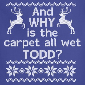 And WHY is the carpet all wet TODD? Women's T-Shirts - Adjustable Apron