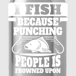 I Fish Because Punching People Is Frowned Upon T-Shirts - Water Bottle
