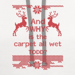 And WHY is the carpet all wet TODD?  T-Shirts - Contrast Hoodie