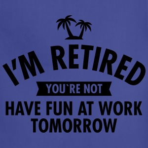 I'm Retired You're Not - Have Fun At Work Tomorrow Women's T-Shirts - Adjustable Apron