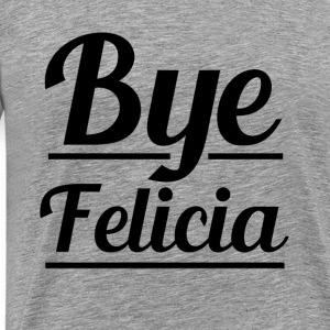 Funny Bye Felicia women's saying hoodie - Men's Premium T-Shirt