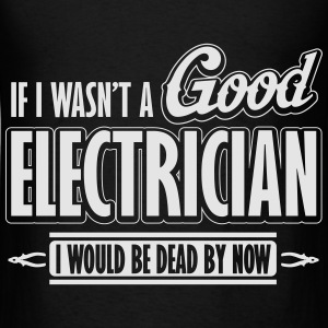 If I wasn't a good electrician, I would be dead Hoodies - Men's T-Shirt