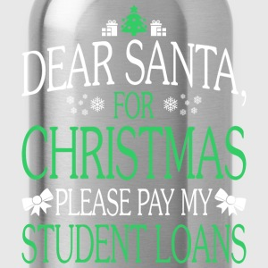Dear Santa For Christmas Pay My Student Loans - Water Bottle