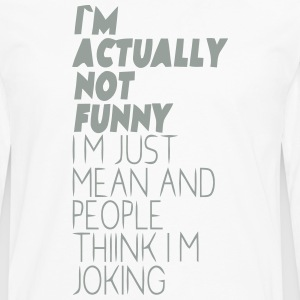 I'M ACTUALLY NOT FUNNY - I'M JUST MEAN T-Shirts - Men's Premium Long Sleeve T-Shirt