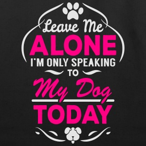 Leave Me Alone I Am Only Speaking To My Dog Today Women's T-Shirts - Eco-Friendly Cotton Tote