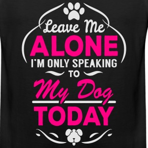 Leave Me Alone I Am Only Speaking To My Dog Today Women's T-Shirts - Men's Premium Tank