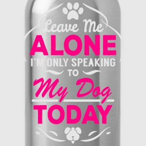 Leave Me Alone I Am Only Speaking To My Dog Today Women's T-Shirts - Water Bottle