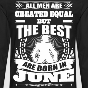 All Men Created Equal But The Best Born In June - Men's Premium Long Sleeve T-Shirt