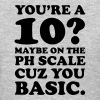 YOU'RE A 10? MAYBE ON THE PH SCALE - CUZ YOU BASIC Women's T-Shirts - Women's T-Shirt