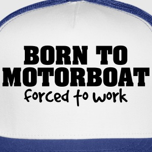 born to motorboat forced to work t-shirt - Trucker Cap