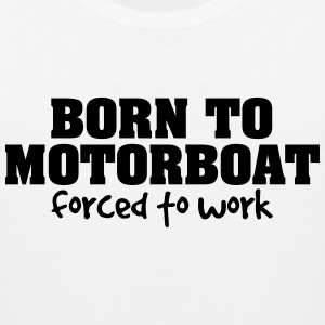 born to motorboat forced to work t-shirt - Men's Premium Tank